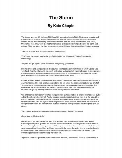the beginning and meanings of the storm by kate chopin In the storm by kate chopin we have the theme of liberation, freedom, passion and sexuality set in the late nineteenth century the story is narrated in the third person by an unnamed narrator and after reading the story the reader realises how important the setting of the story is.